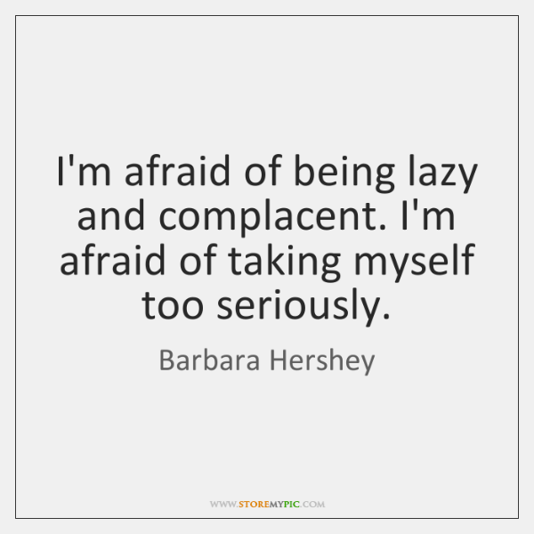 I'm afraid of being lazy and complacent. I'm afraid of taking myself ...