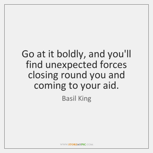 Go at it boldly, and you'll find unexpected forces closing round you ...