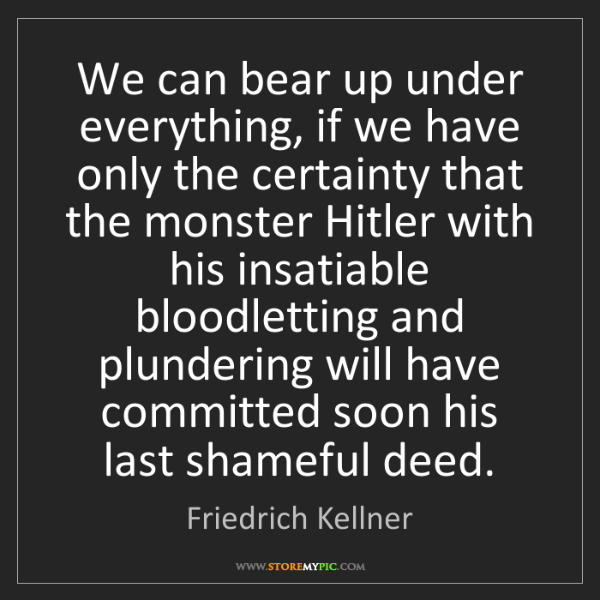 Friedrich Kellner: We can bear up under everything, if we have only the...
