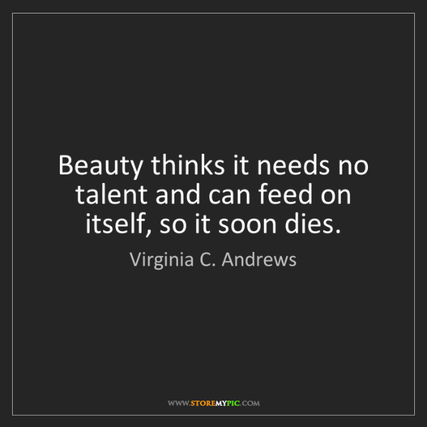 Virginia C. Andrews: Beauty thinks it needs no talent and can feed on itself,...
