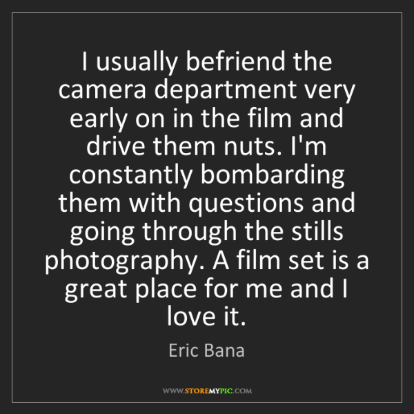Eric Bana: I usually befriend the camera department very early on...