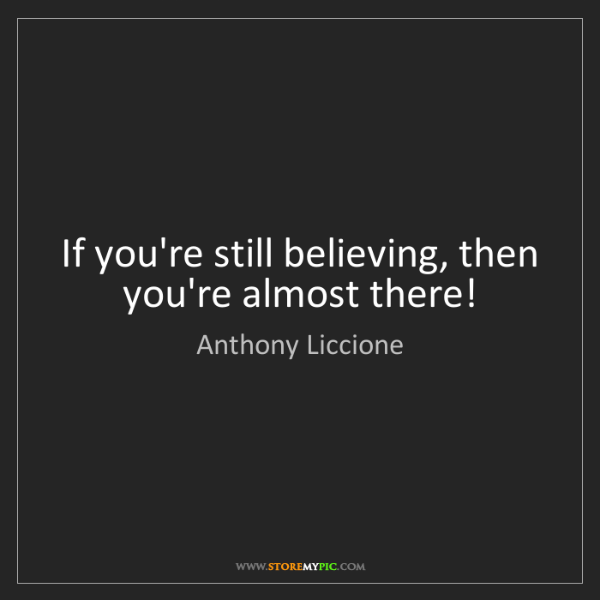 Anthony Liccione: If you're still believing, then you're almost there!