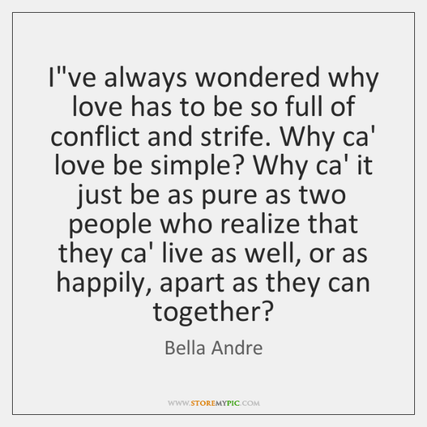 I've always wondered why love has to be so full of conflict ...