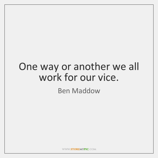 One way or another we all work for our vice.