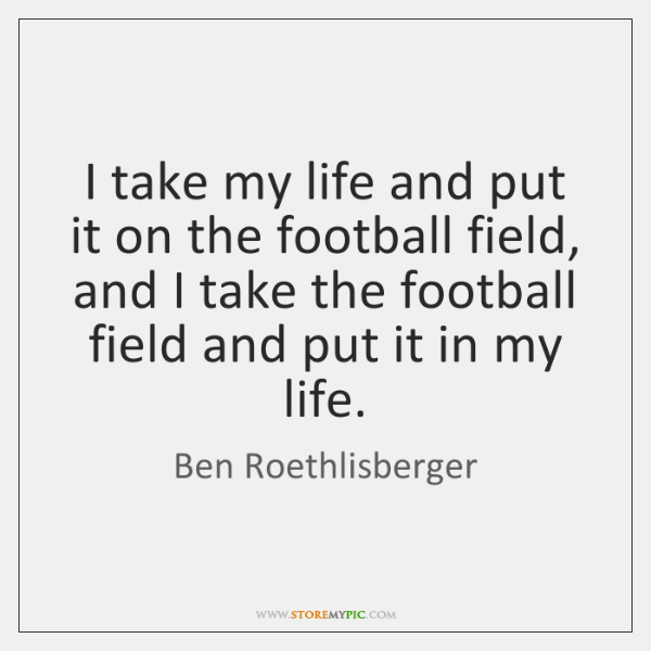 I take my life and put it on the football field, and ...