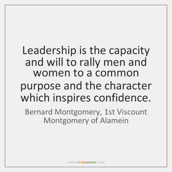 Leadership is the capacity and will to rally men and women to ...