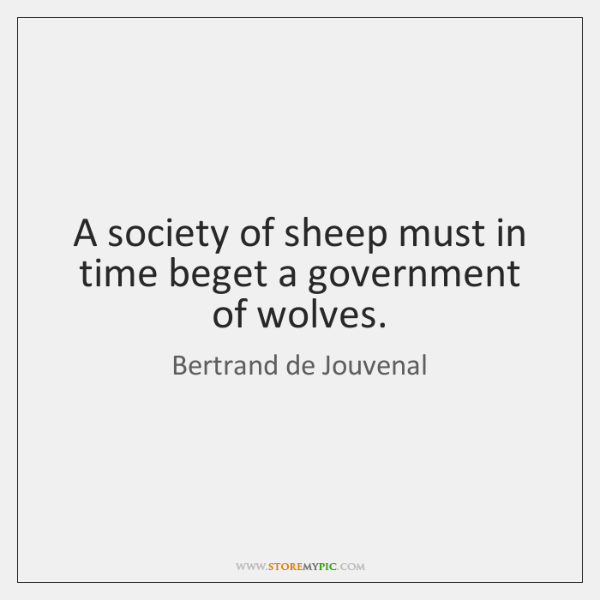 A society of sheep must in time beget a government of wolves.