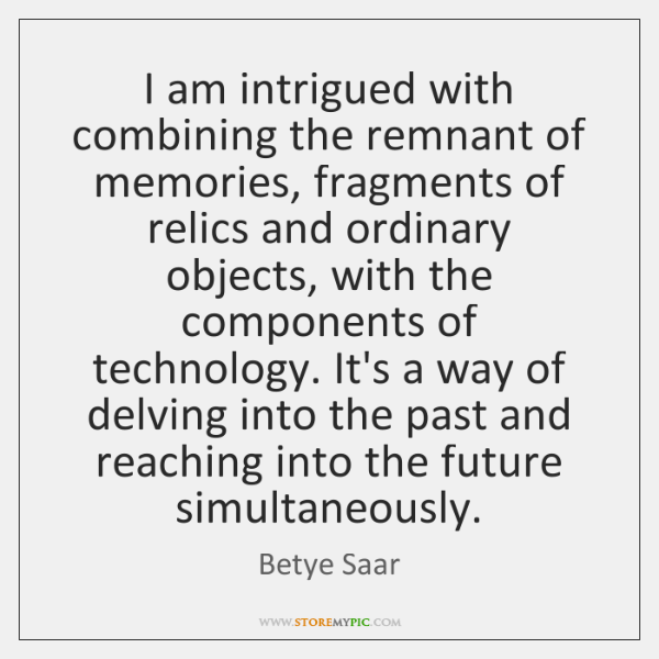 I am intrigued with combining the remnant of memories, fragments of relics ...