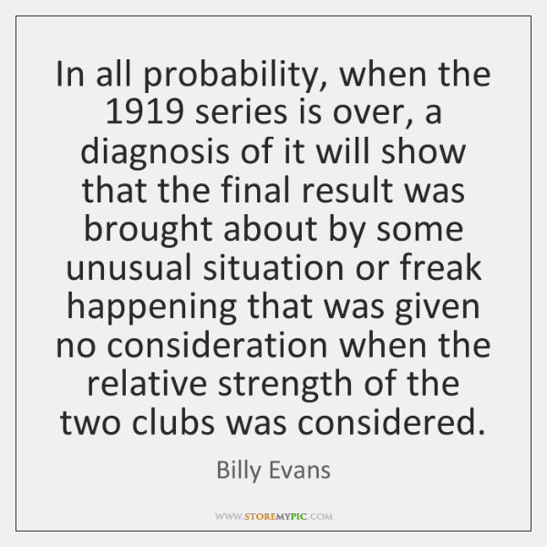 In all probability, when the 1919 series is over, a diagnosis of it ...