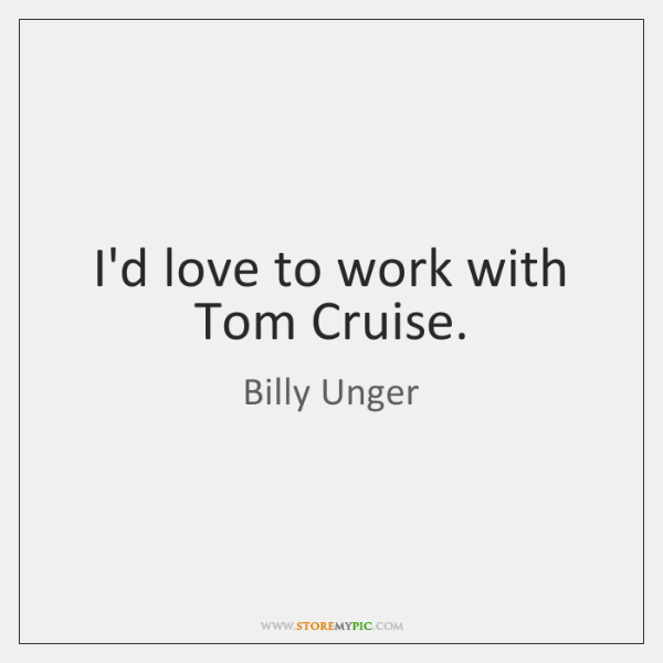 I'd love to work with Tom Cruise.