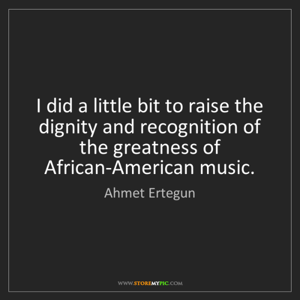 Ahmet Ertegun: I did a little bit to raise the dignity and recognition...