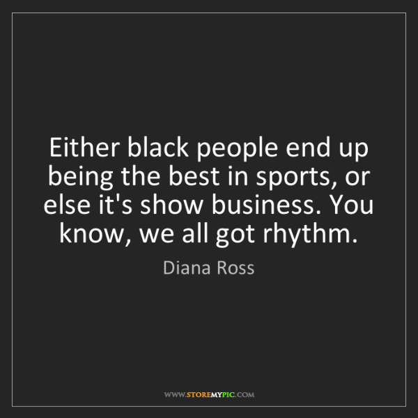 Diana Ross: Either black people end up being the best in sports,...