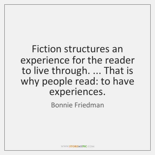Fiction structures an experience for the reader to live through. ... That is ...