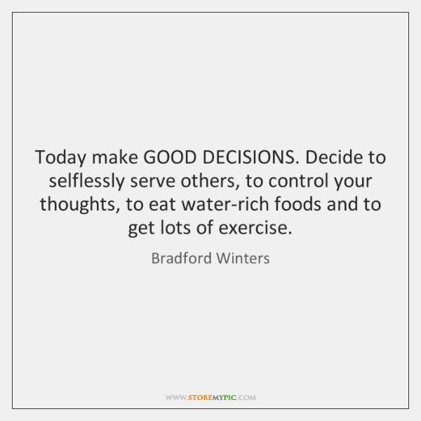 Today make GOOD DECISIONS. Decide to selflessly serve others, to control your ...