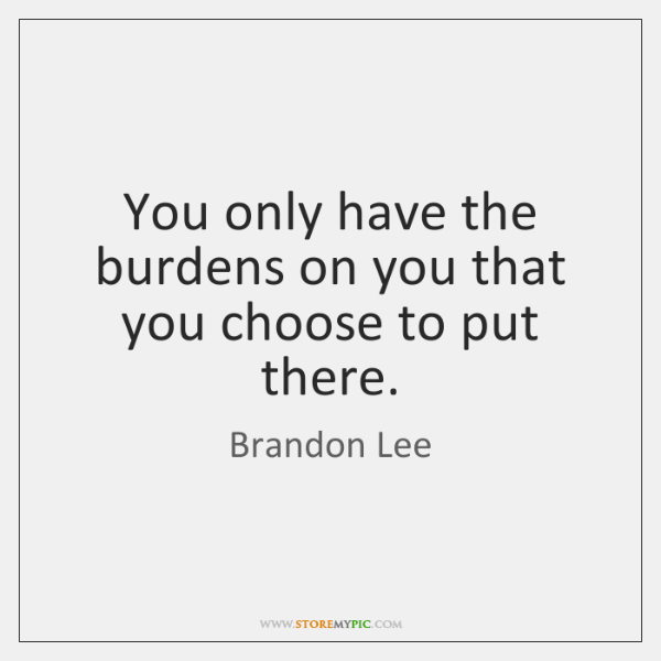 You only have the burdens on you that you choose to put ...