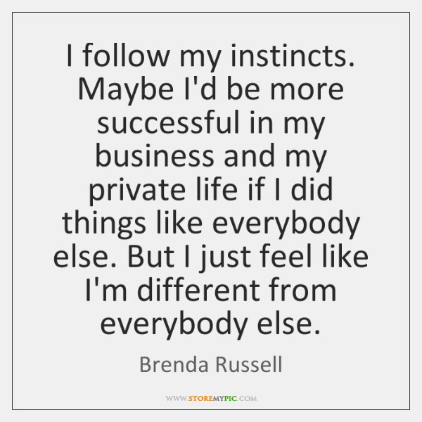 I follow my instincts. Maybe I'd be more successful in my business ...