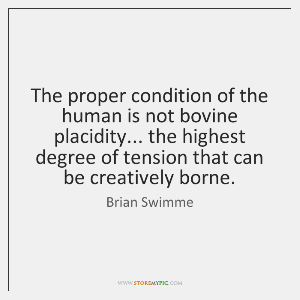 The proper condition of the human is not bovine placidity... the highest ...