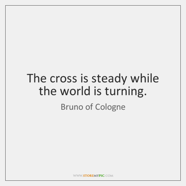 The cross is steady while the world is turning.
