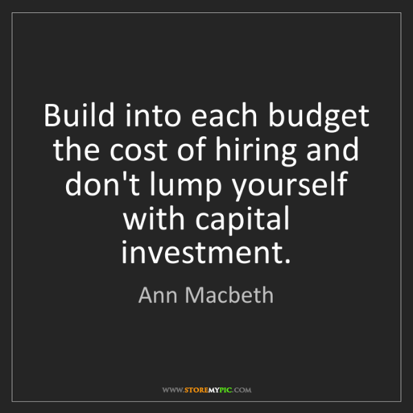 Ann Macbeth: Build into each budget the cost of hiring and don't lump...