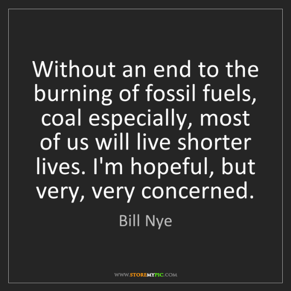 Bill Nye: Without an end to the burning of fossil fuels, coal especially,...