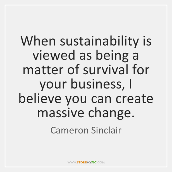 When sustainability is viewed as being a matter of survival for your ...