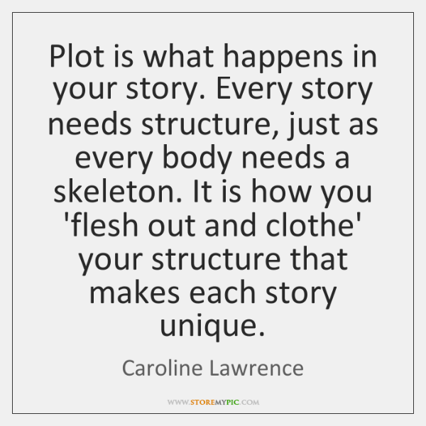 Plot is what happens in your story. Every story needs structure, just ...
