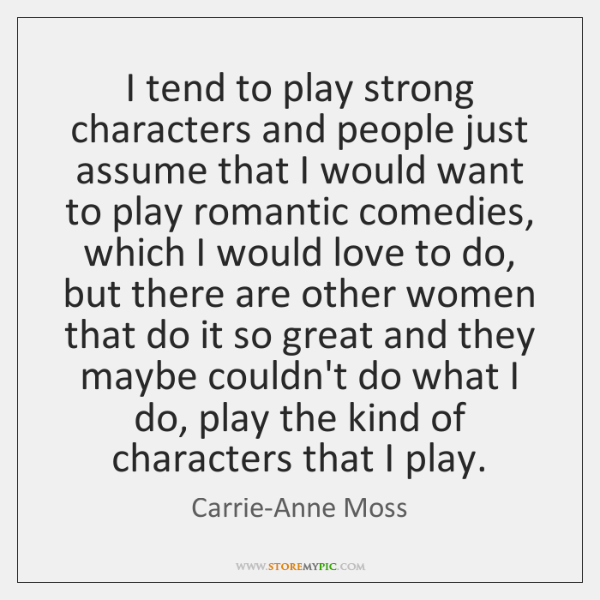I tend to play strong characters and people just assume that I ...