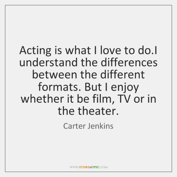 Acting is what I love to do.I understand the differences between ...