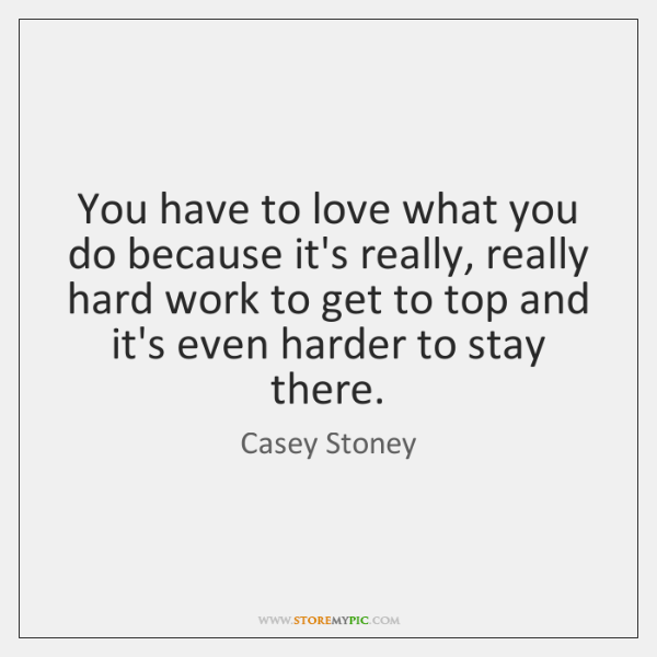 You have to love what you do because it's really, really hard ...