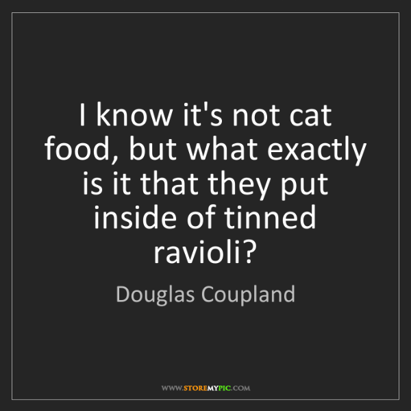 Douglas Coupland: I know it's not cat food, but what exactly is it that...