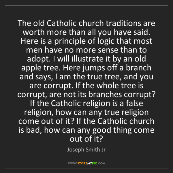 Joseph Smith Jr: The old Catholic church traditions are worth more than...