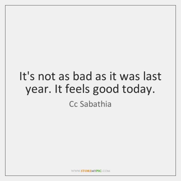 It's not as bad as it was last year. It feels good ...