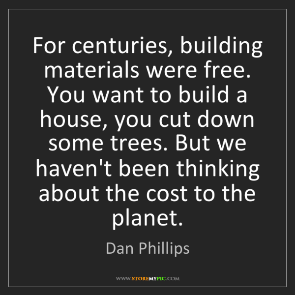Dan Phillips: For centuries, building materials were free. You want...