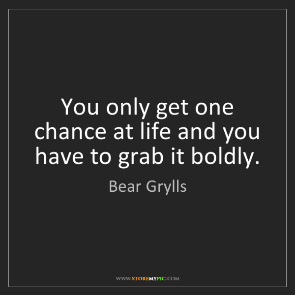 Bear Grylls: You only get one chance at life and you have to grab...