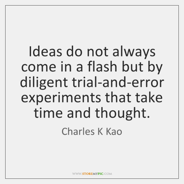 Ideas do not always come in a flash but by diligent trial-and-error ...