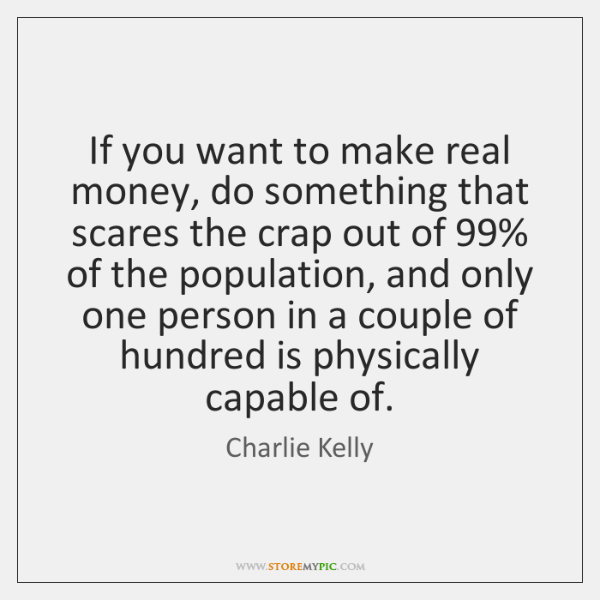 If you want to make real money, do something that scares the ...