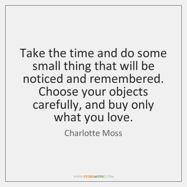 Take the time and do some small thing that will be noticed ...