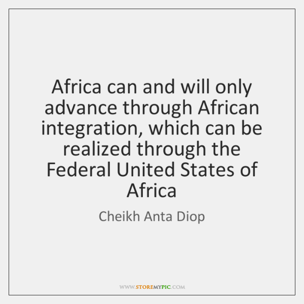 Africa can and will only advance through African integration, which can be ...