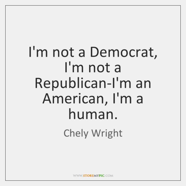 I'm not a Democrat, I'm not a Republican-I'm an American, I'm a ...