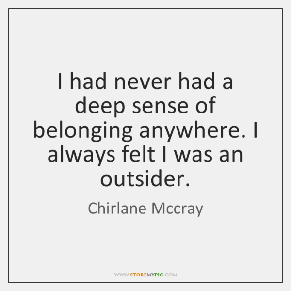 I had never had a deep sense of belonging anywhere. I always ...