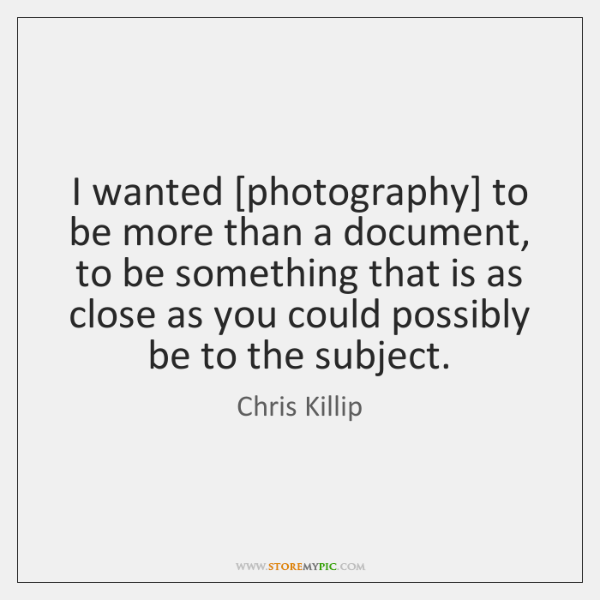 I wanted [photography] to be more than a document, to be something ...