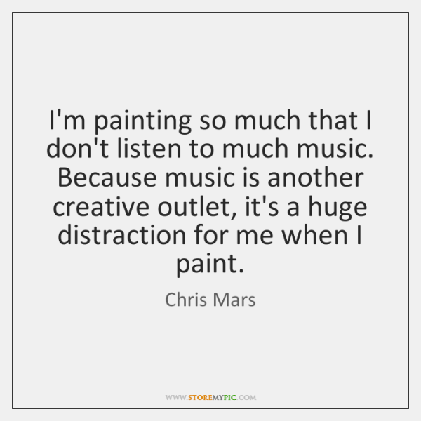 I'm painting so much that I don't listen to much music. Because ...