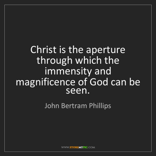 John Bertram Phillips: Christ is the aperture through which the immensity and...