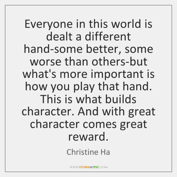 Everyone in this world is dealt a different hand-some better, some worse ...