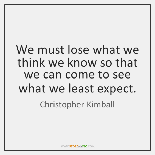 We must lose what we think we know so that we can ...