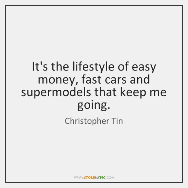 It's the lifestyle of easy money, fast cars and supermodels that keep ...