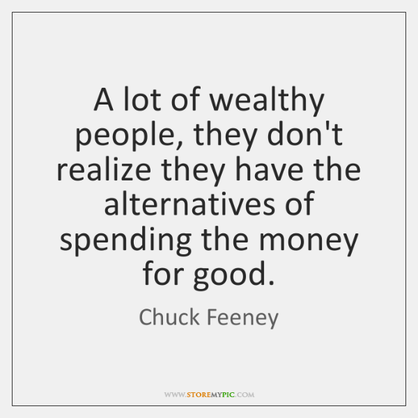 A lot of wealthy people, they don't realize they have the alternatives ...