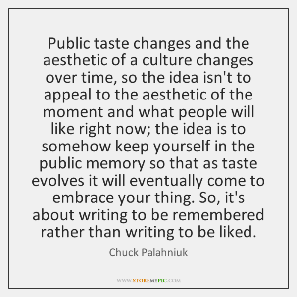 Public taste changes and the aesthetic of a culture changes over time, ...