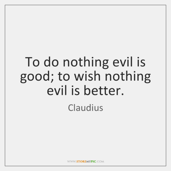 To do nothing evil is good; to wish nothing evil is better.