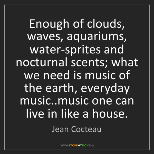 Jean Cocteau: Enough of clouds, waves, aquariums, water-sprites and...